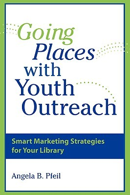 Going Places with Youth Outreach: Smart Marketing Strategies for Your Library  by  Angela B. Pfeil