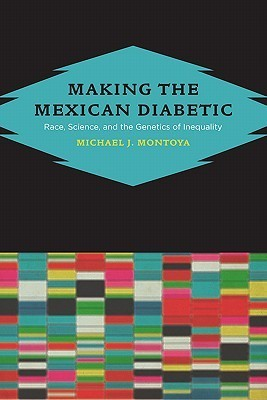 Making the Mexican Diabetic: Race, Science, and the Genetics of Inequality  by  Michael Montoya