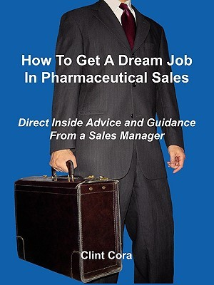 How to Get a Dream Job in Pharmaceutical Sales - Direct Inside Advice and Guidance from a Sales Manager Clint Cora