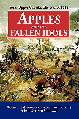 Apples and the Fallen Idols: When Americans Invaded the Canadas a Boy Defined Courage Richard Truman D. Richard Truman