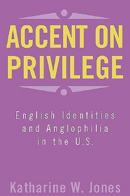 Accent on Privilege: English Identities and Anglophilia in the U.S.  by  Katharine W. Jones