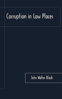 Corruption in Low Places  by  Walter Black John Walter Black