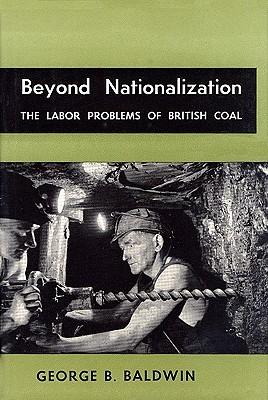 Beyond Nationalization: The Labor Problems of British Coal George B. Baldwin
