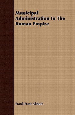 Municipal Administration in the Roman Empire Frank Frost Abbott
