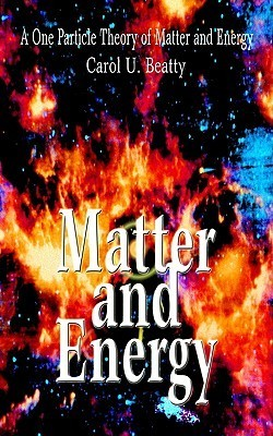 Matter and Energy: A One Particle Theory of Matter and Energy  by  Carol U. Beatty