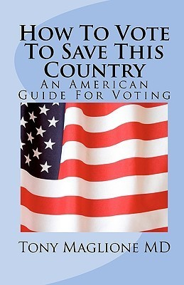 How to Vote to Save This Country: An American Guide for Voting  by  Tony Maglione