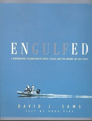 Engulfed: A Photographic Celebration of People, Places and Fish Around the Gulf Coast  by  David J. Sams