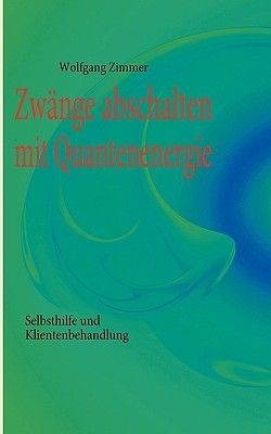 Zwänge abschalten mit Quantenenergie: Selbsthilfe und Klientenbehandlung  by  Wolfgang Zimmer