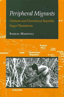 Peripheral Migrants: Haitians and Dominican Republic Sugar Plantations Samuel Martinez