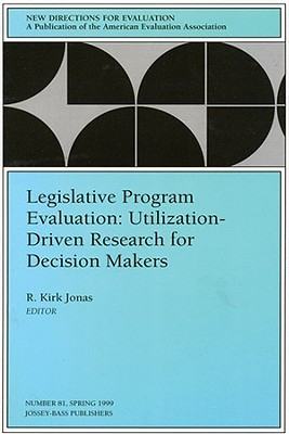 Legislative Program Evaluation: Utilization-Driven Research for Decision Makers: New Directions for Evaluation, Number 81  by  R. Kirk Jonas