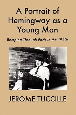 A Portrait of Hemingway as a Young Man: Romping Through Paris in the 1920s Jerome Tuccille
