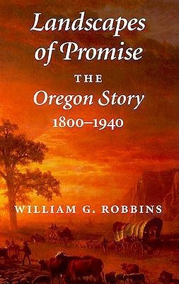 Landscapes of Promise: The Oregon Story, 1800-1940  by  William G. Robbins