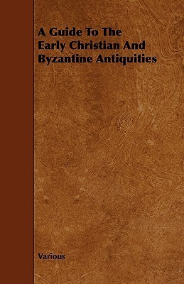 A Guide to the Early Christian and Byzantine Antiquities  by  Various