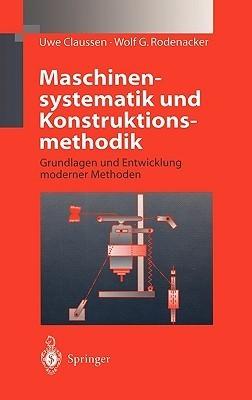 Maschinensystematik Und Konstruktionsmethodik: Grundlagen Und Entwicklung Moderner Methoden  by  Uwe Claussen
