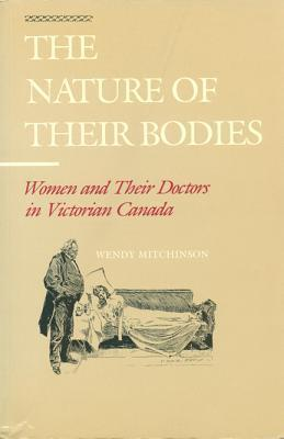 The Nature of Their Bodies: Women and Their Doctors in Victorian Canada  by  Wendy Mitchinson