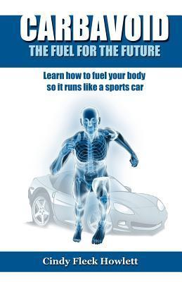 Carbavoid the Fuel for the Future: Learn How to Fuel Your Body So It Runs Like a Sports Car  by  Cindy Fleck Howlett