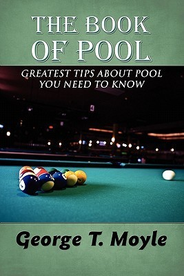 The Book of Pool: Greatest Tips about Pool You Need to Know George T. Moyle