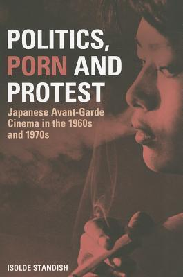 Politics, Porn and Protest: Japanese Avant-Garde Cinema in the 1960s and 1970s  by  Isolde Standish