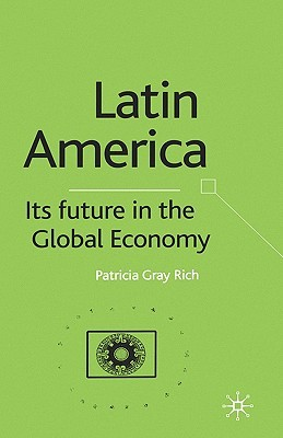 Latin America: Its Future in the Global Economy  by  Patricia Gray Rich