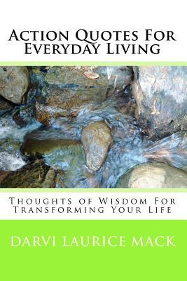 Action Quotes for Everyday Living: Thoughts of Wisdom for Transforming Your Life  by  Darvi Laurice Mack
