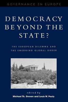 Democracy Beyond the State?: The European Dilemma and the Emerging Global Order: The European Dilemma and the Emerging Global Order Michael Th. Pauly,  Louis W. Greven