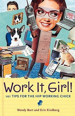 Work It, Girl!: 101 Tips for the Hip Working Chick  by  Wendy Burt