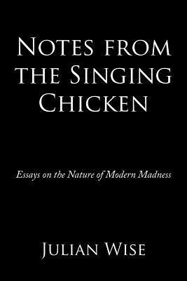 Notes from the Singing Chicken: Essays on the Nature of Modern Madness  by  Julian Wise