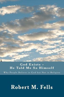 God Exists - He Told Me So Himself: Why People Believe in God But Not in Religion Robert M. Fells