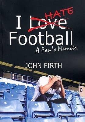 I Hate Football: A Fans Memoir  by  John Firth