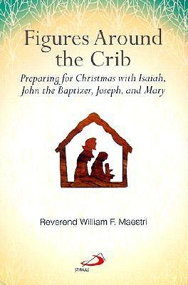 Figures Around the Crib: Preparing for Christmas with Isaiah, John the Baptizer, Joseph, and Mary  by  William F. Maestri