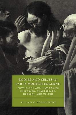 Bodies and Selves in Early Modern England: Physiology and Inwardness in Spenser, Shakespeare, Herbert, and Milton Michael C. Schoenfeldt