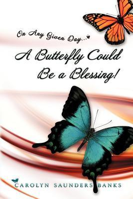 On Any Given Day...a Butterfly Could Be a Blessing!  by  Carolyn Saunders Banks
