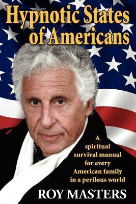 Hypnotic States of Americans: A Spiritual Survival Manual for Every American Family in a Perilous World Roy Masters