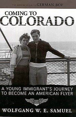 Coming to Colorado: A Young Immigrants Journey to Become an American Flyer (Willie Morris Books in Memoir and Biography) Wolfgang W.E. Samuel