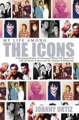 My Life Among the Icons: A Fascinating Memoir of a Raconteur Whose Life Intersected with the Giants of Sports and the Glamour of Hollywood  by  Johnny Ortiz