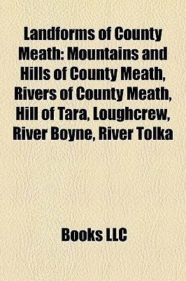Landforms of County Meath: Mountains and Hills of County Meath, Rivers of County Meath, Hill of Tara, Loughcrew, River Boyne, River Tolka  by  Books LLC