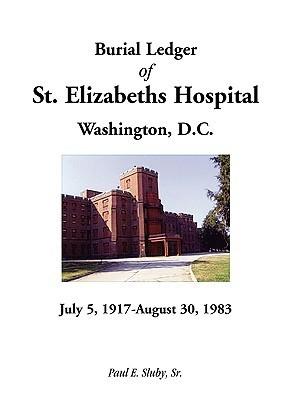 Burial Ledger of St. Elizabeths Hospital, Washington, D. C., July 5, 1917 - August 30, 1983  by  Paul E. Sluby Sr.