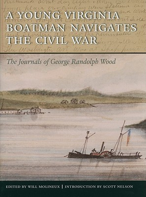 A Young Virginia Boatman Navigates the Civil War: The Journals of George Randolph Wood George Randolph Wood
