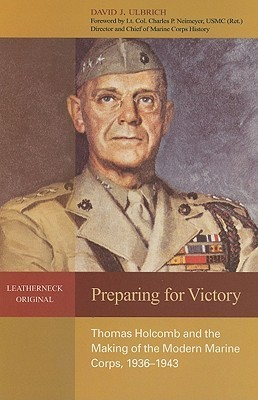 Preparing for Victory: Thomas Holcomb and the Making of the Modern Marine Corps, 1936-1943 David J. Ulbrich