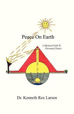 Peace on Earth: A Mystical Path to Free Agency Dr Kenneth Rex Larsen