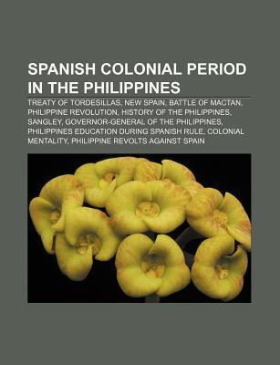 Spanish Colonial Period in the Philippines: Treaty of Tordesillas, New Spain, Battle of Mactan, Philippine Revolution Source Wikipedia