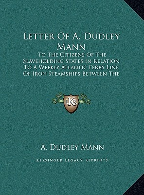 Letter Of A. Dudley Mann: To The Citizens Of The Slaveholding States In Relation To A Weekly Atlantic Ferry Line Of Iron Steamships Between The Chesapeake Bay And Milford Haven A. Dudley Mann