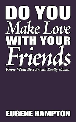 Do You Make Love with Your Friends: Know What Best Friend Really Means  by  Eugene Hampton