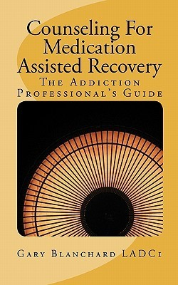 Counseling for Medication Assisted Recovery: The Addiction Professionals Guide  by  Gary Blanchard