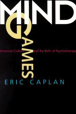 Mind Games: American Culture and the Birth of Psychotherapy Eric Caplan