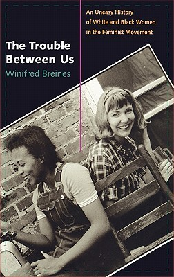 The Trouble Between Us: An Uneasy History of White and Black Women in the Feminist Movement Winifred Breines