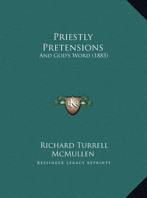 Priestly Pretensions: And Gods Word (1885) Richard Turrell McMullen