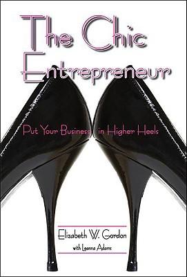 The Chic Entrepreneur: Put Your Business in Higher Heels Elizabeth Gordon