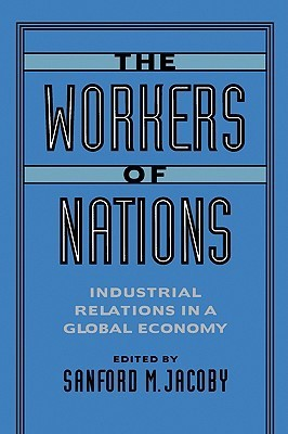 The Workers of Nations: Industrial Relations in a Global Economy Sanford M. Jacoby