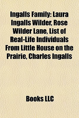 Ingalls Family: Laura Ingalls Wilder, Rose Wilder Lane, List of Real-Life Individuals From Little House on the Prairie, Charles Ingalls  by  Books LLC